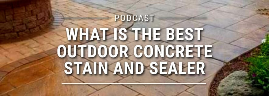 Podcast: Podcast: What is the Best Outdoor Concrete Stain and Sealer?